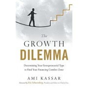 The Growth Dilemma: Determining Your Entrepreneurial Type to Find Your Financing Comfort Zone, Paperback/Ami Kassar