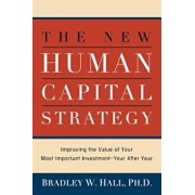 The New Human Capital Strategy: Improving the Value of Your Most Important Investment--Year After Year, Paperback/Ph. D. Bradley W. Hall