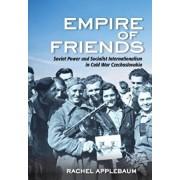 Empire of Friends: Soviet Power and Socialist Internationalism in Cold War Czechoslovakia, Hardcover/Rachel Applebaum