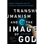 Transhumanism and the Image of God: Today's Technology and the Future of Christian Discipleship, Paperback/Jacob Shatzer