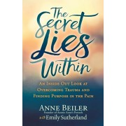 The Secret Lies Within: An Inside Out Look at Overcoming Trauma and Finding Purpose in the Pain, Paperback/Anne Beiler
