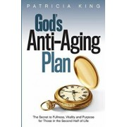God's Anti-Aging Plan: The Secret to Fullness, Vitality and Purpose in the Second Half of Life, Paperback/Patricia King