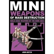Mini Weapons of Mass Destruction 3: Build Siege Weapons of the Dark Ages, Paperback/John Austin