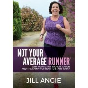 Not Your Average Runner: Why Youare Not Too Fat to Run and the Skinny on How to Start Today
