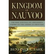 Kingdom of Nauvoo: The Rise and Fall of a Religious Empire on the American Frontier, Hardcover/Benjamin E. Park