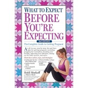 What to Expect Before You're Expecting: The Complete Guide to Getting Pregnant, Hardcover
