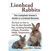 Lionhead Rabbits: The Complete Owner's Guide to Lionhead Bunnies the Facts on How to Care for These Beautiful Pets, Including Breeding,, Paperback/Ann L. Fletcher