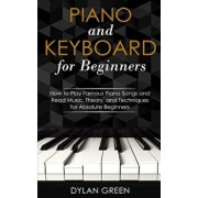 Piano and Keyboard for Beginners: How to Play Famous Piano Songs and Read Music. Theory, and Techniques for Absolute Beginners, Paperback/Dylan Green