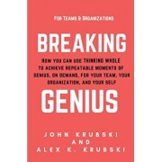 Breaking Genius - for Teams and Organizations: How you can use Thinking Whole to achieve repeatable moments of genius, on demand, for your team, your, Paperback/John Krubski