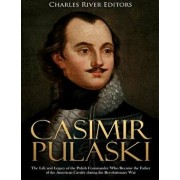 Casimir Pulaski: The Life and Legacy of the Polish Commander Who Became the Father of the American Cavalry during the Revolutionary War, Paperback/Charles River Editors