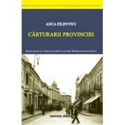 Carturarii provinciei. Intelectuali si cultura locala in nordul Moldovei interbelice/Anca Filipovici