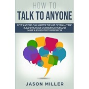 How to Talk to Anyone: How Anyone Can Master the Art of Small Talk, Build Stronger Communication and Make a Killer First Impression, Paperback/Jason Miller