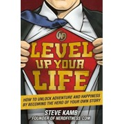 Level Up Your Life: How to Unlock Adventure and Happiness by Becoming the Hero of Your Own Story, Hardcover/Steve Kamb
