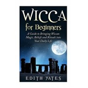 Wicca for Beginners: A Guide to Bringing Wiccan Magic, Beliefs and Rituals Into Your Daily Life, Paperback/Edith Yates