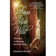 Woman Most Wild: Three Keys to Liberating the Witch Within, Paperback/Danielle Dulsky