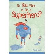 So You Want to Be a Superhero?, Hardcover/Patrick Loehr
