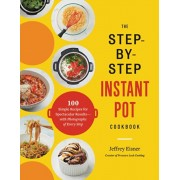 The Step-By-Step Instant Pot Cookbook: 100 Simple Recipes for Spectacular Results -- With Photographs of Every Step, Paperback/Jeffrey Eisner