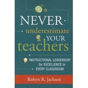 Never Underestimate Your Teachers: Instructional Leadership for Excellence in Every Classroom, Paperback