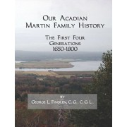 Our Acadian Martin Family History: The First Four Generations, 1650-1800. From Barnab Martin and Jeanne Pelletret of Port Royal, Acadia, to Simon Mar, Paperback/George L. Findlen C. G.