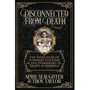 Disconnected from Death: The Evolution of Funerary Customs and the Unmasking of Death in America, Paperback/Troy Taylor