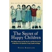 The Secret of Happy Children: Why Children Behave the Way They Do--And What You Can Do to Help Them to Be Optimistic, Loving, Capable, and H, Paperback/Steve Biddulph