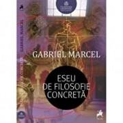 Eseu de filosofie concreta/Gabriel Marcel