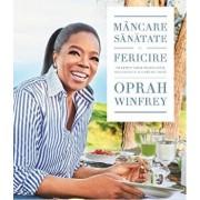 Mancare, sanatate si fericire. 115 retete alese pentru mese delicioase si o viata mai buna/Oprah Winfrey