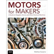 Motors for Makers: A Guide to Steppers, Servos, and Other Electrical Machines, Paperback/Matthew Scarpino