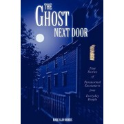 The Ghost Next Door: True Stories of Paranormal Encounters from Everyday People, Paperback/Mark Alan Morris