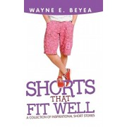 Shorts That Fit Well: A Collection of Inspirational Short Stories, Hardcover/Wayne E. Beyea