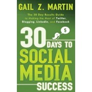 30 Days to Social Media Success: The 30 Day Results Guide to Making the Most of Twitter, Blogging, LinkedIn, and Facebook, Paperback/Gail Martin