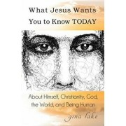 What Jesus Wants You to Know Today: About Himself, Christianity, God, the World, and Being Human, Paperback/Gina Lake