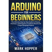 Arduino for Beginners: The Ultimate Step by Step Guide to Choose, Purchase, and Program an Arduino Board and Create Amazing Projects, Paperback/Mark Hopper