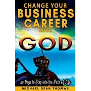 Change Your Business Career with God: 40 Days to Step Into the Path of Life, Paperback/Michael Thomas