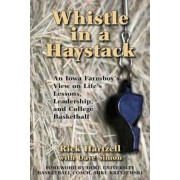 Whistle in a Haystack: An Iowa Farmboy's View on Life's Lessons, Leadership and College Basketball, Paperback