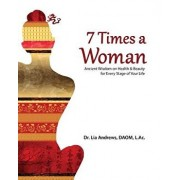7 Times a Woman: Ancient Wisdom on Health and Beauty for Every Stage of Your Life/Dr Lia G. Andrews