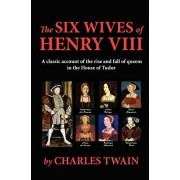 The Six Wives of Henry VIII: A classic account of the rise and fall of queens in the House of Tudor, Paperback/Charles Twain