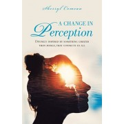 A Change in Perception: Divinely Inspired by Something Greater Than Myself That Connects Us All, Paperback/Sherryl Comeau