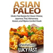 Asian Paleo: Gluten Free Recipes for Classic Chinese, Japanese, Thai, Vietnamese, Korean, and Filipino Comfort Foods, Paperback/Lucy Fast