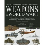 The Illustrated Encyclopedia of Weapons of World War I: The Comprehensive Guide to Weapons Systems, Including Tanks, Small Arms, Warplanes, Artillery,, Hardcover