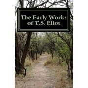The Early Works of T.S. Eliot (Featuring the Waste Land & J Alfred Prufrock), Paperback/T. S. Eliot