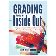 Grading from the Inside Out: Bringing Accuracy to Student Assessment Through a Standards-Based Mindset, Paperback
