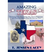 Amazing Texas: Fascinating Facts, Entertaining Tales, Bizarre Happenings, and Historical Oddities About the Lone Star State, Hardcover/T. Jensen Lacey