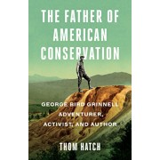 The Father of American Conservation: George Bird Grinnell Adventurer, Activist, and Author, Paperback/Thom Hatch