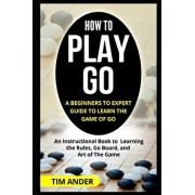 How to Play Go: A Beginners to Expert Guide to Learn The Game of Go: An Instructional Book to Learning the Rules, Go Board, and Art of, Paperback/Tim Ander