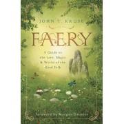 Faery: A Guide to the Lore, Magic & World of the Good Folk, Paperback/John T. Kruse