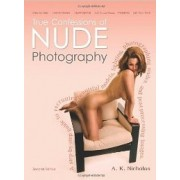 True Confessions of Nude Photography: A Step-by-Step Guide to Recruiting Beautiful Models, Lighting, Photographing Nudes, Post-Processing Images, and Maybe Even Getting Paid to Do It