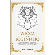 Wicca For Beginners: Your Practical Handbook of The Wiccan Path. Discover the Secrets of Wiccan Magick and Spells and How to craft Your Boo, Paperback/Arin Corvinus