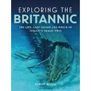 Exploring the Britannic: The Life, Last Voyage and Wreck of Titanic's Tragic Twin, Hardcover/Simon Mills