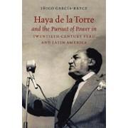 Haya de la Torre and the Pursuit of Power in Twentieth-Century Peru and Latin America, Paperback/Inigo Garcia-Bryce